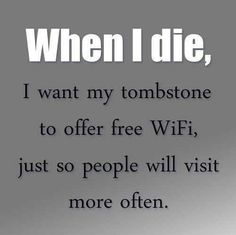 When I die, I want my tombnstone to offer free WiFi, just so that people will visit me more often.