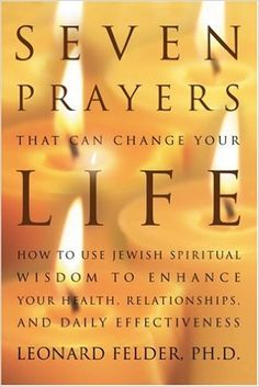 Amazon.com: Seven Prayers That Can Change Your Life: How to Use Jewish Spiritual Wisdom to Enhance Your Health, Relationships, and Daily Effectiveness (9780595370139): Leonard Felder PhD: Books
