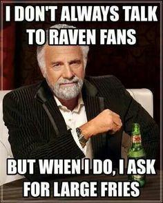 But when I do talk to ravens fans....