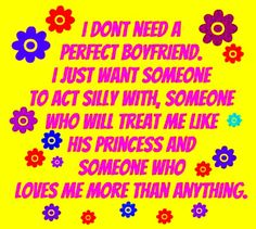 I DON'T NEED A PERFECT BOYFRIEND.  I JUST WANT SOMEONE TO ACT SILLY WITH, SOMEONE WHO WILL TREAT ME LIKE HIS PRINCESS AND SOMEONE WHO LOVES ME MORE THAN ANYTHING.