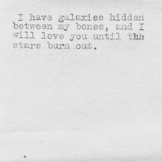 """""""I have galaxies hidden between my bones, and I will love you until the stars burn out.I needed to see this today and say this to my love. Lyric Quotes, Words Quotes, Me Quotes, Burn Out Quotes, Daily Quotes, Selfie Quotes, Star Quotes, Pretty Words, Beautiful Words"""