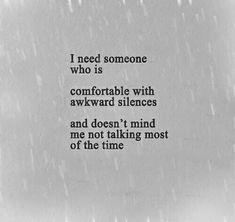 """""""I need someone who is comfortable with awkward silences and doesn't mind me not talking most of the time."""""""