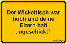 Der Wickeltisch war hoch und deine Eltern halt ungeschickt!  ... gefunden auf https://www.istdaslustig.de/spruch/366 #lustig #sprüche #fun #spass