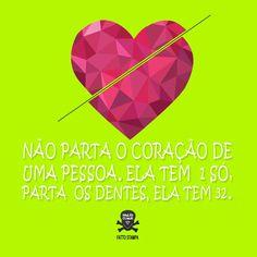Não parta o coração de uma pessoa, ela tem um só. Parta os dentes, ela tem trinta e dois.