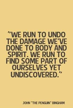 We run to undo the damage we've done to body and spirit. We run to find some part of ourselves yet undiscovered.