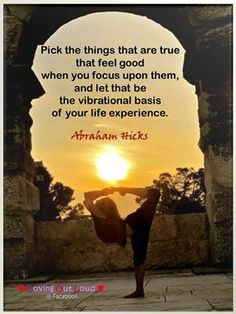 """Abraham-Hicks: """"Pick things that are true that feel good when you focus upon them, and let that be the vibrational basis of your life experience."""""""