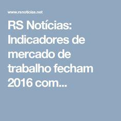 RS Notícias: Indicadores de mercado de trabalho fecham 2016 com...