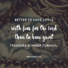 """""""Better is little with the fear of the Lord than great treasure and trouble therewith."""" Proverbs 15:16 KJV http://bible.com/1/pro.15.16.kjv"""