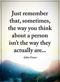 Just remember that sometimes, the way you think about a person isn't the way they actually are...