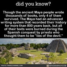 Though the ancient Maya people wrote thousands of books, only 4 of them survived. The Maya had an advanced writing system that recorded their history for more than 800 years back, but all of their texts were burned during the Spanish conquest by...