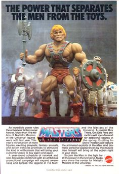 He-Man and the Masters of the Universe – the Mattel line of toys and animations, the main premise revolving around the conflict between the heroic He-Man and the evil Skeletor on the planet Eternia.