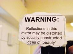 Reflections in this mirror may be distorted by socially constructed ideas of 'beauty'