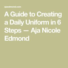 A Guide to Creating a Daily Uniform in 6 Steps — Aja Nicole Edmond