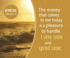 *The money that comes to me today is a pleasure to handle. I save some and spend some