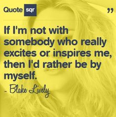 If I'm not with someone who excites or inspires me, then I'd rather be by myself