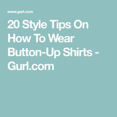 20 Style Tips On How To Wear Button-Up Shirts - Gurl.com