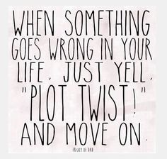 "When something goes wrong in your life, just yell ""plot twist!"" and move on. #quote"