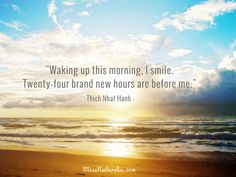 Waking up this morning, I smile. Twenty-four brand new hours are before me -- Thich Nhat Hanh #quote #meditation