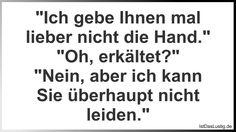 """""""Ich gebe Ihnen mal lieber nicht die Hand."""" """"Oh, erkältet?"""" """"Nein, aber ich kann Sie überhaupt nicht leiden."""" ... gefunden auf https://www.istdaslustig.de/spruch/3000 #lustig #sprüche #fun #spass"""