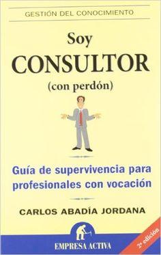 Soy consultor (con perdón) (Gestión del conocimiento): Amazon.es: Carlos Abadía Jordana: Libros