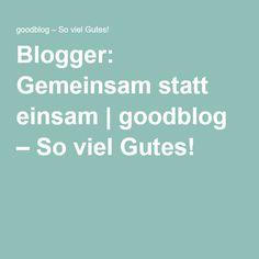 Blogger: Gemeinsam statt einsam | goodblog – So viel Gutes!