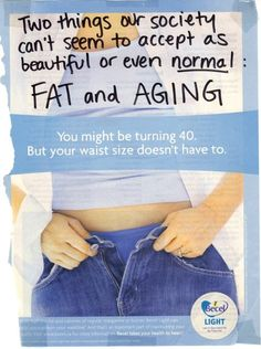 ad-busting:    OMG you're getting old. You're turning 40! You better not get fat as well, or you're done for.    Hint: Both things are beautiful and natural. Fuck advertisements like the one above which perpetuate the opposite belief.