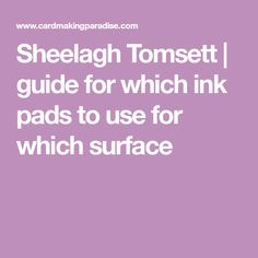 Sheelagh Tomsett | guide for which ink pads to use for which surface