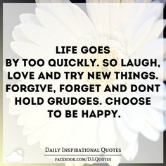 Life goes by too quickly. So laugh, love and try new things. Forgive, forget and don't hold grudges. Choose to be HAPPY. Life Lesson Quotes, Good Life Quotes, Cute Quotes, Happy Quotes, Honesty Quotes, Forgiveness Quotes, Kindness Quotes, Holding Grudges Quotes, Grudge Quotes