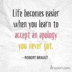 Life becomes easier when you learn to accept an apology you never got. -Robert Brault Quote #quote #quoteoftheday #forgiveness #inspiration