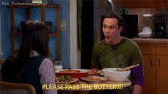 PLEASE PASS THE BUTTER!!!!! The Big Bang Theory Love this scene.