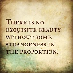 There is no exquisite beauty without some strangeness in the proportion. Edgar Allan Poe