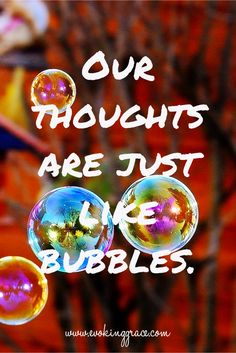 """How do I explain thoughts to my clients? I simply describe human beings like """"living bubble machines"""" and thoughts like soap bubbles. Remember as a kid having fun making million and millions of bubbles? Remember how you looked in awe to the very big ones and just dismissed the smaller ones? There was always the very annoying tiny ball though, wasn't there? The one that refused to pop and just lingered around…only to quickly vanish moments later. That is exactly what our thoughts are..."""