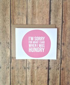 I'm sorry for what I said when I was hungry card by PrintSmitten. Seriously.