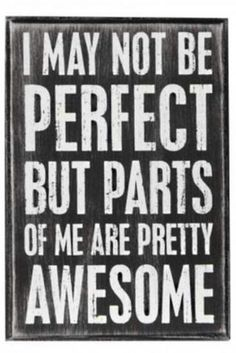 Awesome parts.. ~but I am perfect in the eyes of the right people :) <3