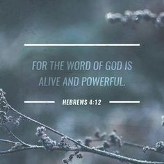 For the word of God is  living and powerful, and sharper than any two-edged sword, piercing even to the division of soul and spirit, and of joints and marrow, and is a discerner of the thoughts and intents of the heart. Hebrews 4:12 NKJV