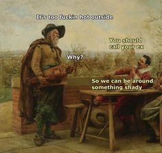 It may be fall, but it's still hot here.and I for real lol when I saw this and had to share Renaissance Memes, Medieval Memes, Funny Art, Funny Memes, Hilarious, Witty Memes, It's Funny, Art History Memes, Funny History