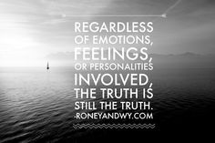 Regardless of emotions feelings or personalities involved the truth is still the truth.