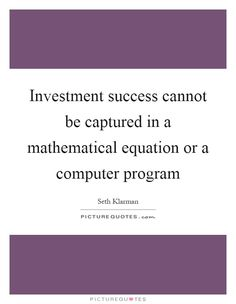 Investment success cannot be captured in a mathematical equation or a computer program. Picture Quotes.