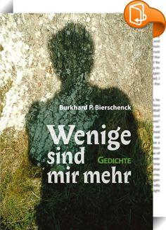 Wenige sind mir mehr    :  Der Lyriker Burkhard P. Bierschenck vereint in diesem Gedichtband zwei Themen, die ihn in den letzten Jahren beschäftigt haben - den Tod seiner Tochter und die Wut und Verzweiflung über Krieg und Folter und biedermännische Dummheit. In jeder Zeile wird der jugendliche Zorn des mittlerweile 65jährigen Dichters spürbar. Dass er subtil Stimmungen einfangen kann, hat er bereits in seinen früheren Gedichtbänden bewiesen. Wer nun stille Altersmilde erwartet hat, de...