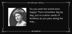 Do you wish the world were happy? Then remember day by day, just to scatter seeds of kindness as you pass along the way. . . . - Ella Wheeler Wilcox
