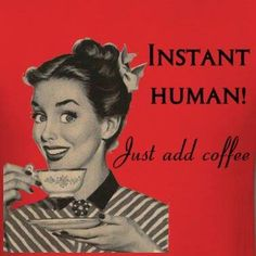 Instant Human! Just Add Coffee!
