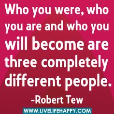 Who you were, who you are and who you will become are three different people