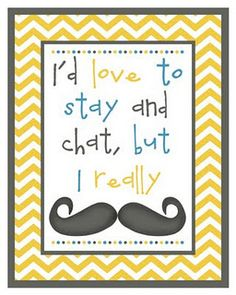 Mustache- I'd love to stay and chat, but I really must dash!