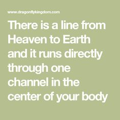 There is a line from Heaven to Earth and it runs directly through one channel in the center of your body