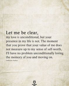 Let me be clear, my love is unconditional, but your presence in my life is not. The moment that you prove that your value of me does not measure up to my sense of self-worth, I'll have no problem unconditionally loving the memory of you and moving on. Quotable Quotes, Wisdom Quotes, True Quotes, Words Quotes, Quotes To Live By, Motivational Quotes, Inspirational Quotes, Sayings, Quotes On Values