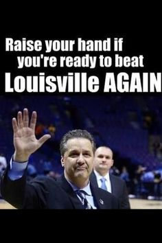 I throw my hands up in the air sometimes saying ayyyeeeeoooo let's beat Louisville! :) love ya UK!!!