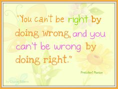You can't be right by doing wrong, and you can't be wrong by doing right  --President Thomas S. Monson