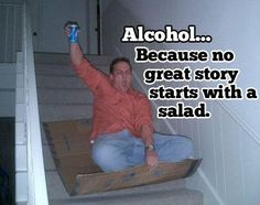 alcohol...because no great story starts with a salad
