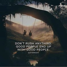 Dont rush anything. Good people end up with good people.