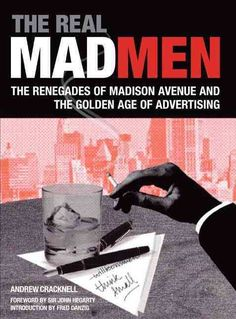 "The Real Mad Men: The Renegades of Madison Avenue and the Golden Age of Advertising, Andrew Cracknell's account of ""the heyday of advertising."" One of the best books you can read about the Mad Men era."